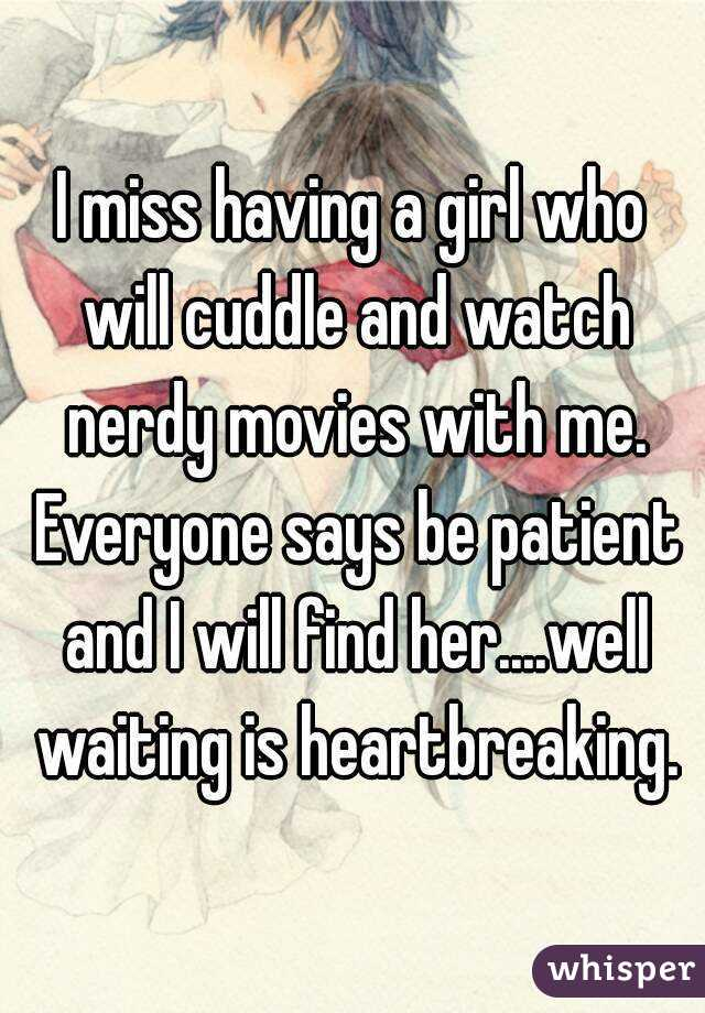 I miss having a girl who will cuddle and watch nerdy movies with me. Everyone says be patient and I will find her....well waiting is heartbreaking.