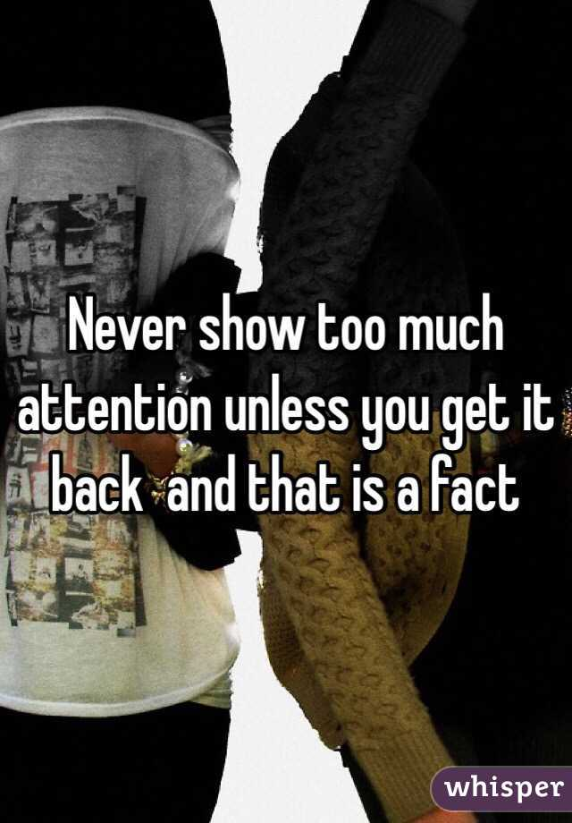 Never show too much attention unless you get it  back  and that is a fact