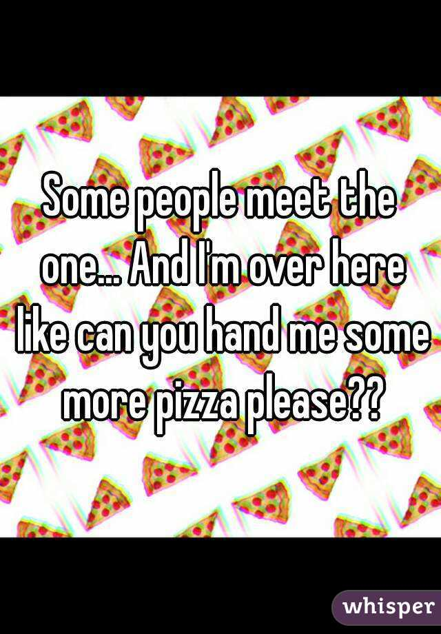 Some people meet the one... And I'm over here like can you hand me some more pizza please??