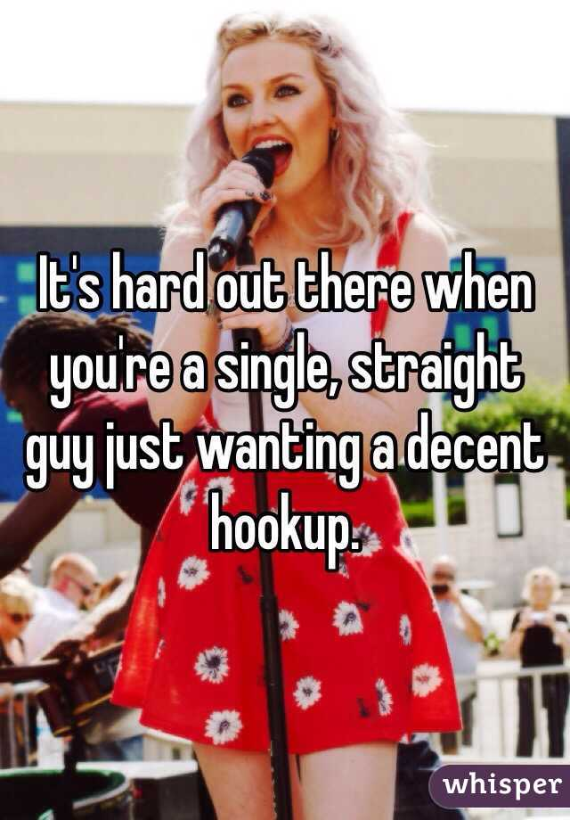 It's hard out there when you're a single, straight guy just wanting a decent hookup.