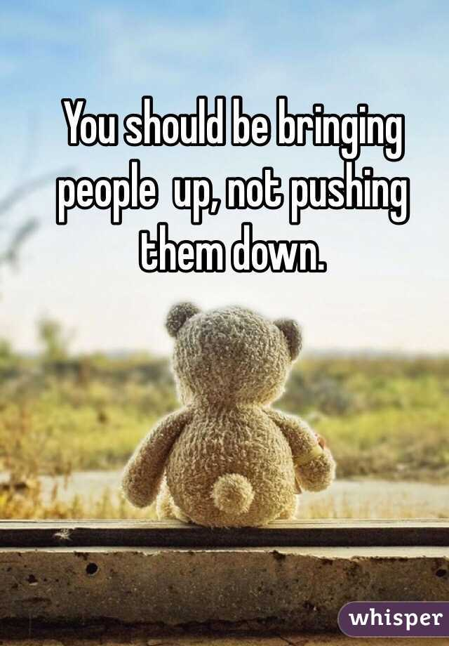 You should be bringing people  up, not pushing them down.