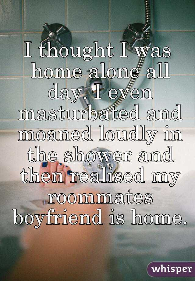 I thought I was home alone all day. I even masturbated and moaned loudly in the shower and then realised my roommates boyfriend is home.