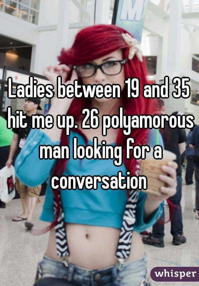 Ladies between 19 and 35 hit me up. 26 polyamorous man looking for a conversation