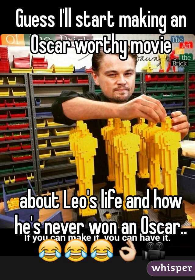 Guess I'll start making an Oscar worthy movie       about Leo's life and how he's never won an Oscar.. 😂😂😂👌🎥