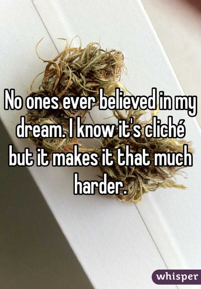 No ones ever believed in my dream. I know it's cliché but it makes it that much harder.