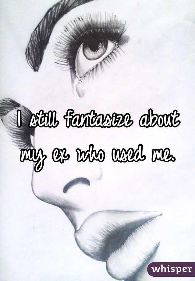 I still fantasize about my ex who used me.