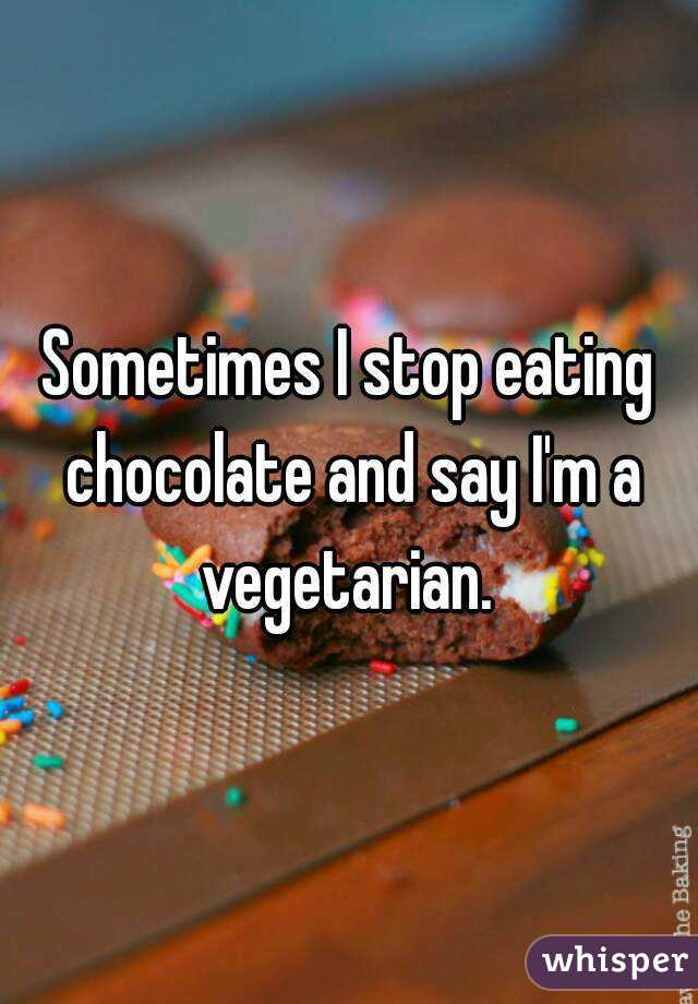 Sometimes I stop eating chocolate and say I'm a vegetarian.