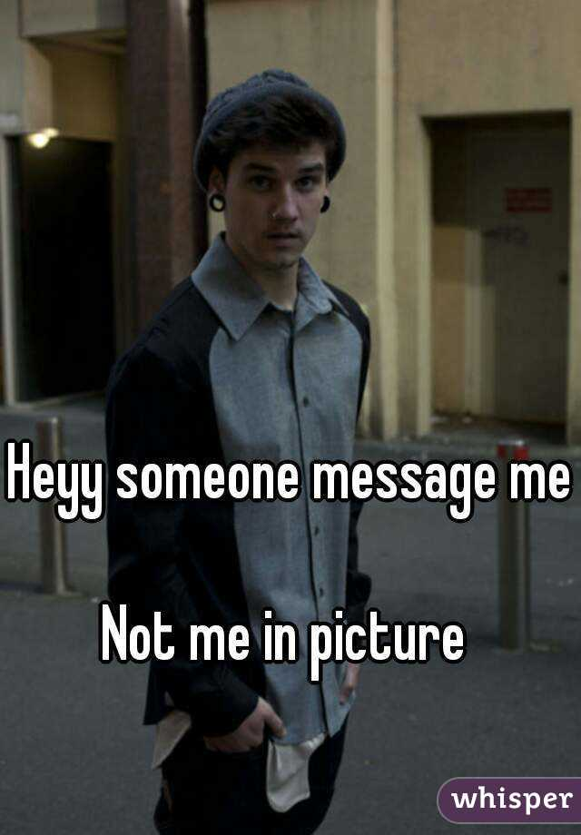 Heyy someone message me  Not me in picture