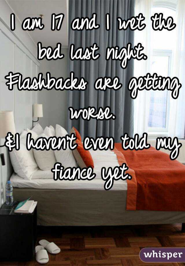 I am 17 and I wet the bed last night.  Flashbacks are getting worse.  &I haven't even told my fiance yet.