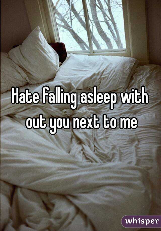 Hate falling asleep with out you next to me