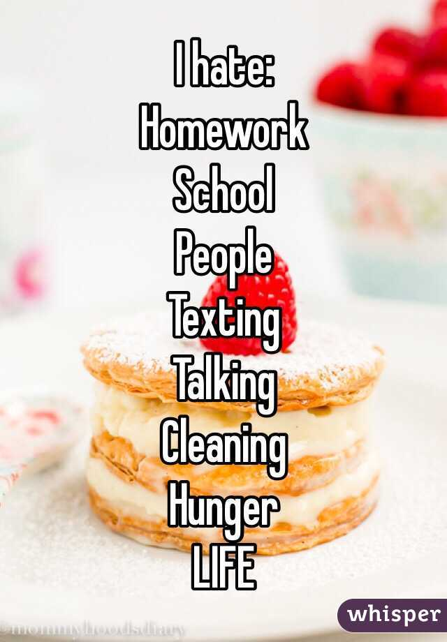 I hate:  Homework School  People  Texting  Talking  Cleaning  Hunger   LIFE