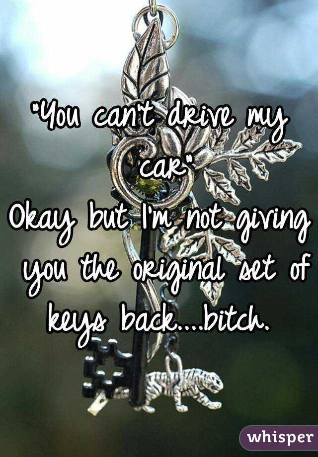 """You can't drive my car"" Okay but I'm not giving you the original set of keys back....bitch."