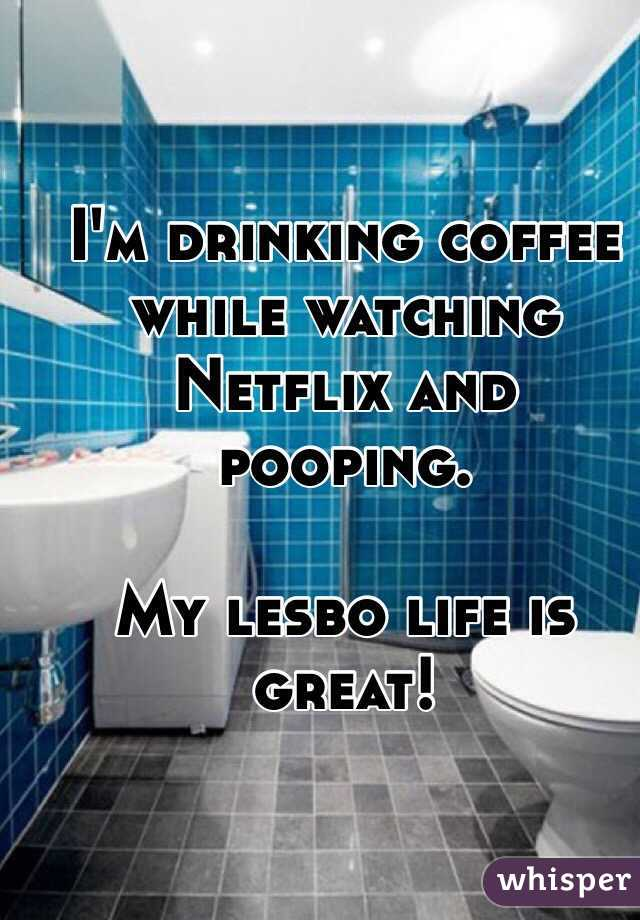 I'm drinking coffee while watching Netflix and pooping.   My lesbo life is great!