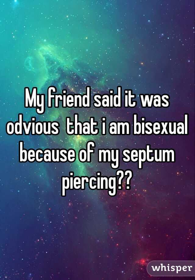 My friend said it was odvious  that i am bisexual because of my septum piercing??