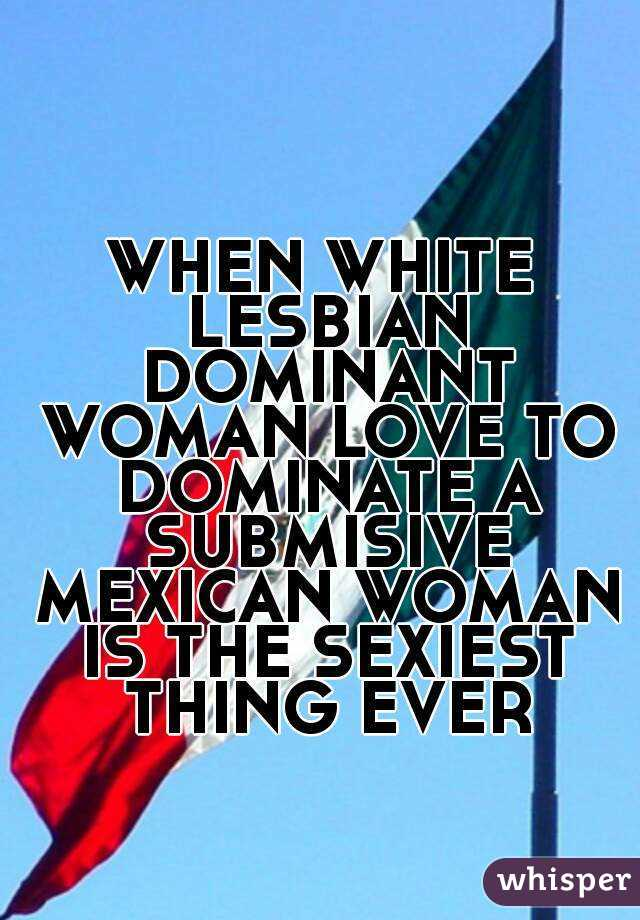 WHEN WHITE LESBIAN DOMINANT WOMAN LOVE TO DOMINATE A SUBMISIVE MEXICAN WOMAN IS THE SEXIEST THING EVER