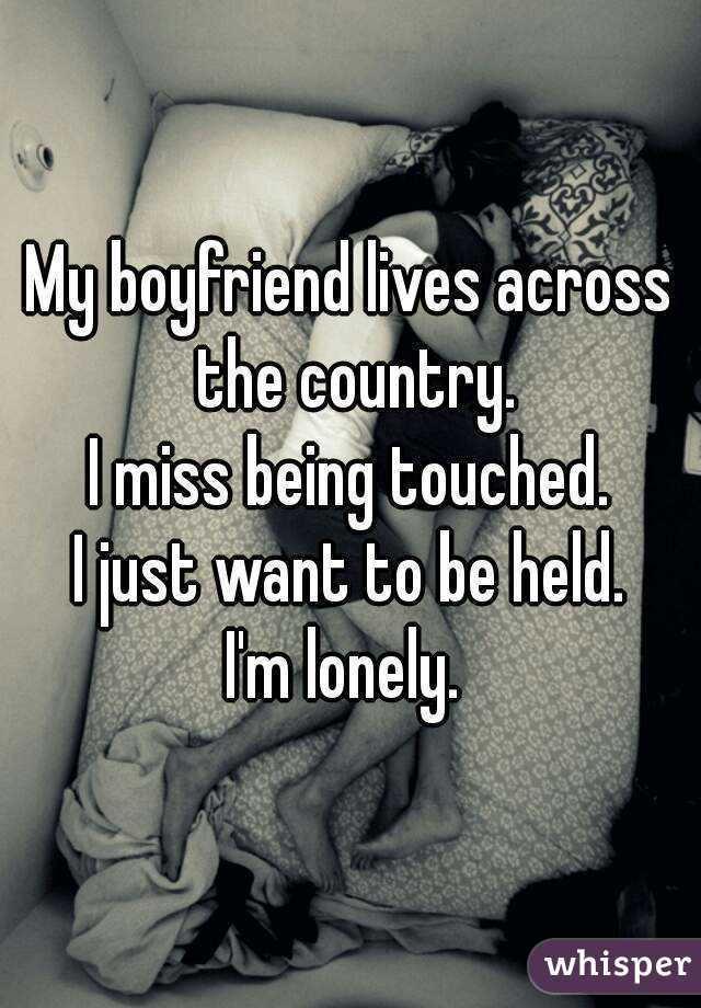 My boyfriend lives across the country. I miss being touched. I just want to be held. I'm lonely.