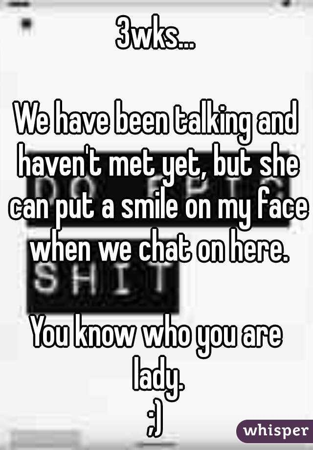3wks...  We have been talking and haven't met yet, but she can put a smile on my face when we chat on here.  You know who you are lady. ;)