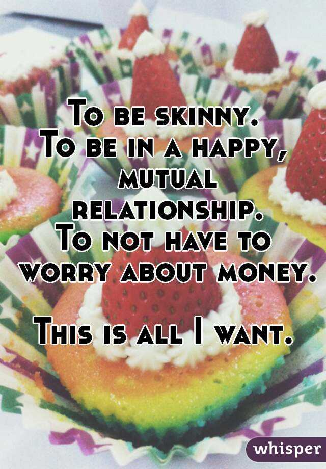 To be skinny. To be in a happy, mutual relationship. To not have to worry about money.  This is all I want.