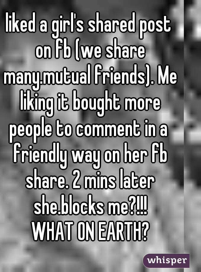 liked a girl's shared post on fb (we share many.mutual friends). Me liking it bought more people to comment in a  friendly way on her fb share. 2 mins later she.blocks me?!!!  WHAT ON EARTH?