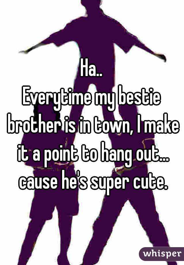 Ha.. Everytime my bestie brother is in town, I make it a point to hang out... cause he's super cute.