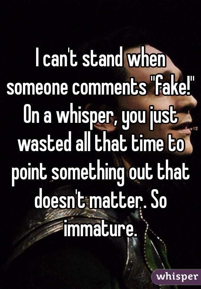 "I can't stand when someone comments ""fake!"" On a whisper, you just wasted all that time to point something out that doesn't matter. So immature."