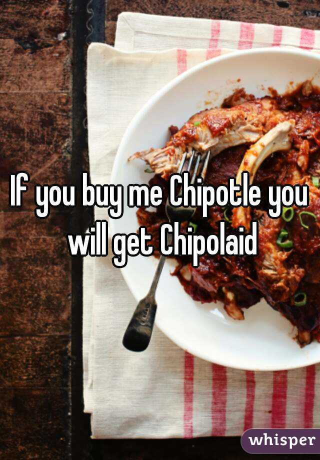 If you buy me Chipotle you will get Chipolaid