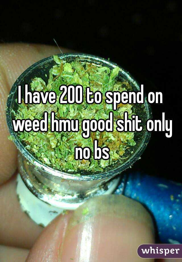 I have 200 to spend on weed hmu good shit only no bs