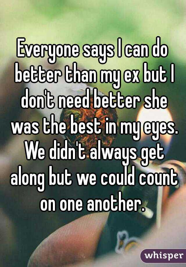 Everyone says I can do better than my ex but I don't need better she was the best in my eyes. We didn't always get along but we could count on one another.