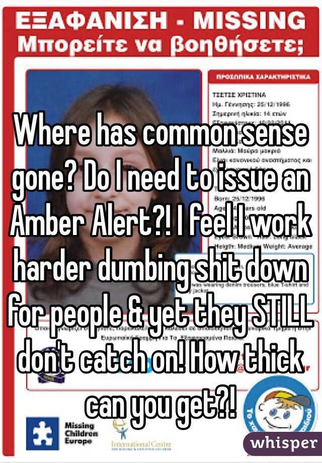 Where has common sense gone? Do I need to issue an Amber Alert?! I feel I work harder dumbing shit down for people & yet they STILL don't catch on! How thick can you get?!