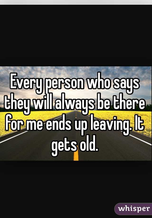 Every person who says they will always be there for me ends up leaving. It gets old.