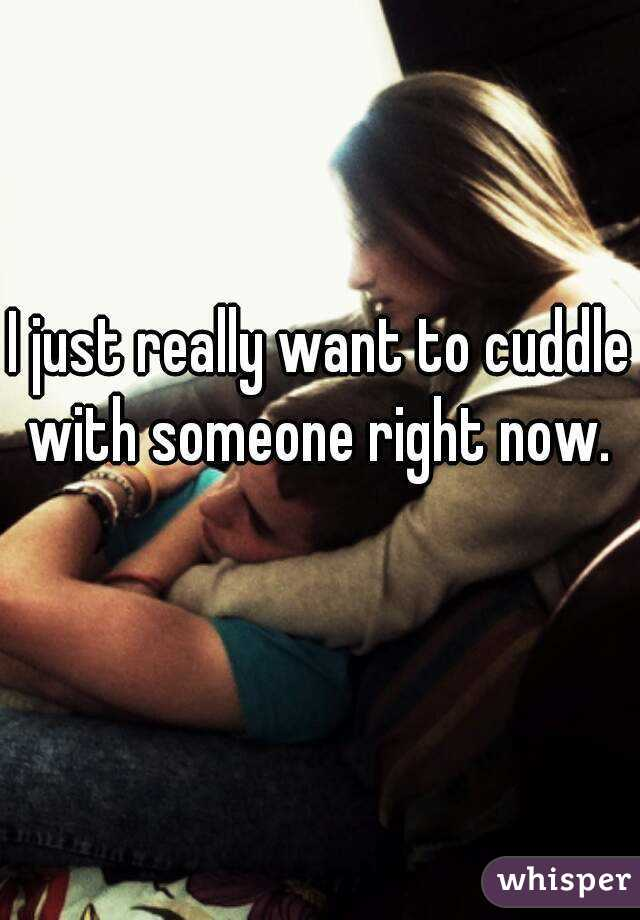 I just really want to cuddle with someone right now.