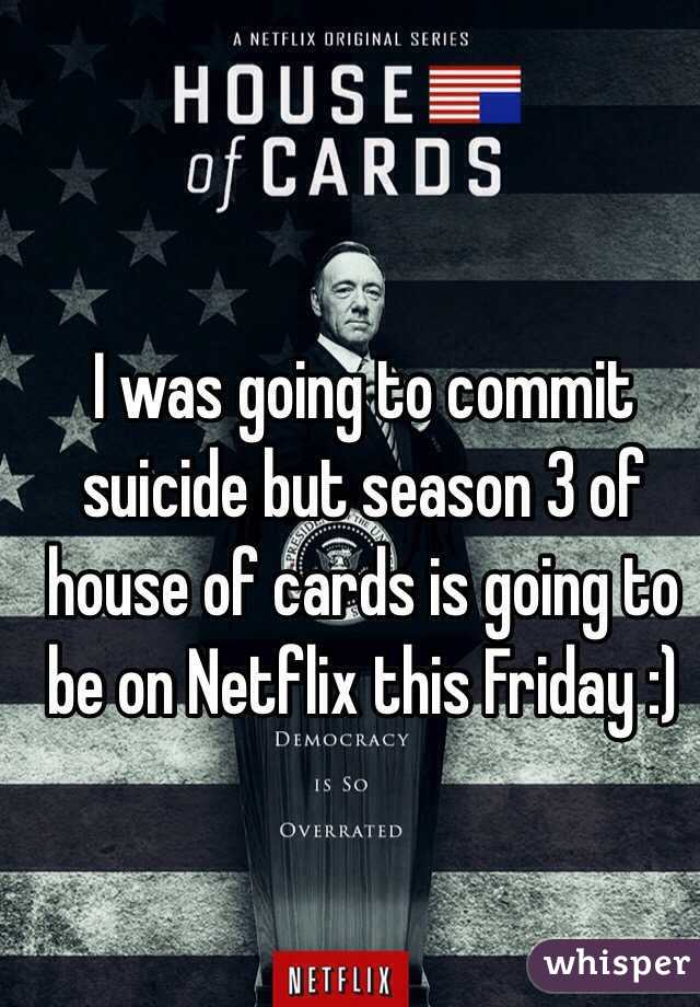 I was going to commit suicide but season 3 of house of cards is going to be on Netflix this Friday :)