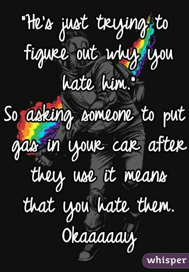"""""""He's just trying to figure out why you hate him."""" So asking someone to put gas in your car after they use it means that you hate them. Okaaaaay"""