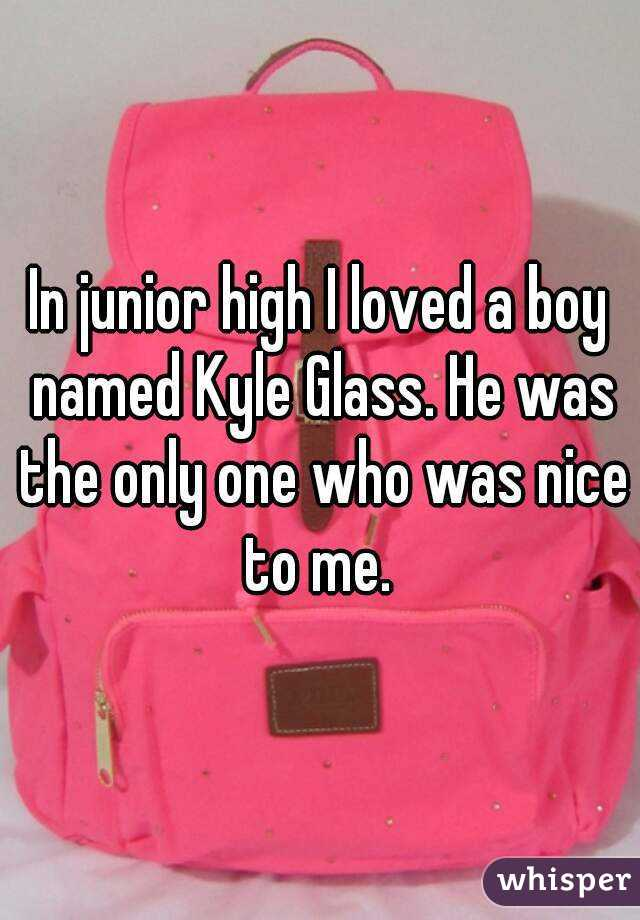 In junior high I loved a boy named Kyle Glass. He was the only one who was nice to me.