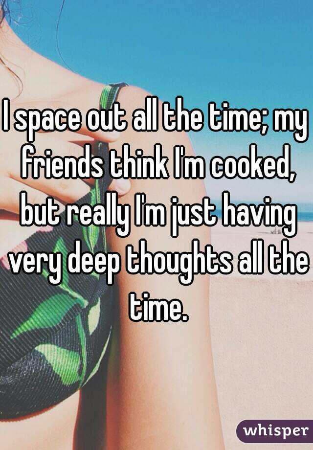 I space out all the time; my friends think I'm cooked, but really I'm just having very deep thoughts all the time.