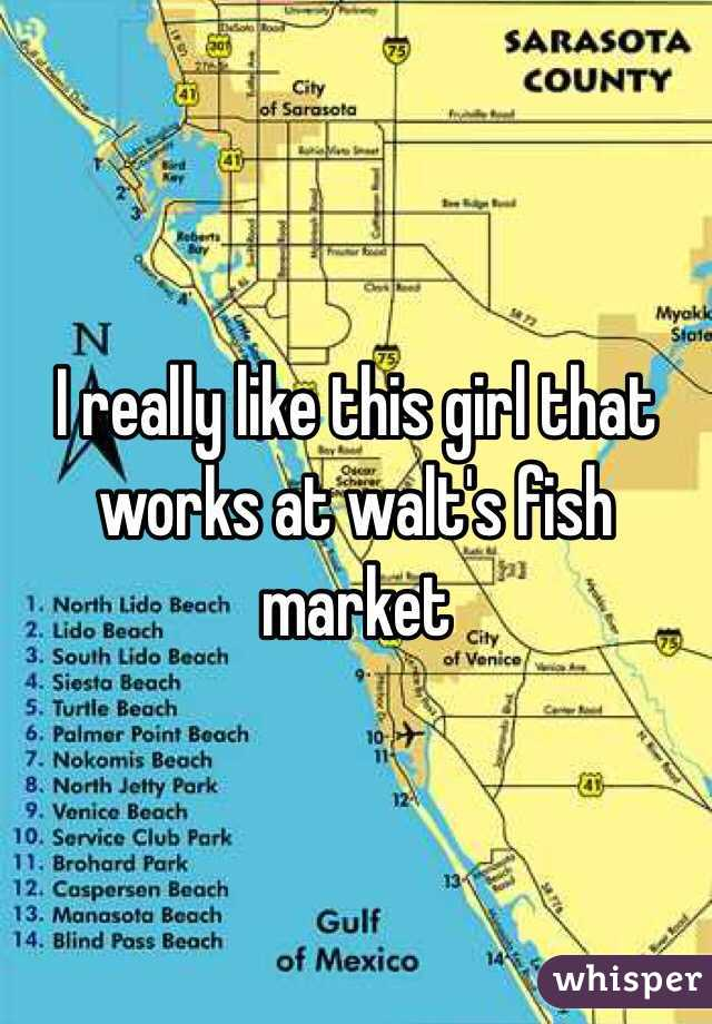 I really like this girl that works at walt's fish market