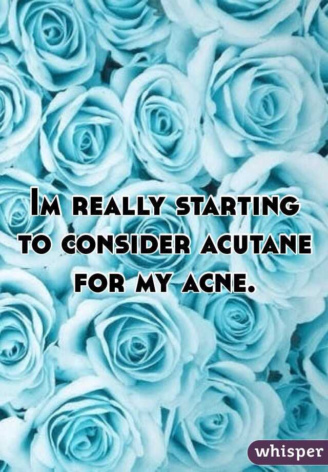 Im really starting to consider acutane for my acne.