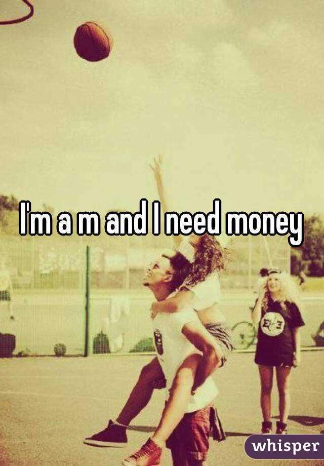 I'm a m and I need money