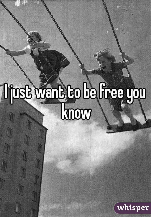 I just want to be free you know