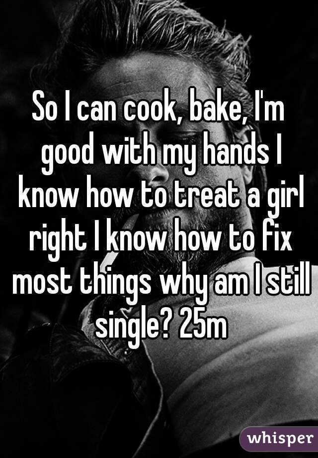 So I can cook, bake, I'm good with my hands I know how to treat a girl right I know how to fix most things why am I still single? 25m