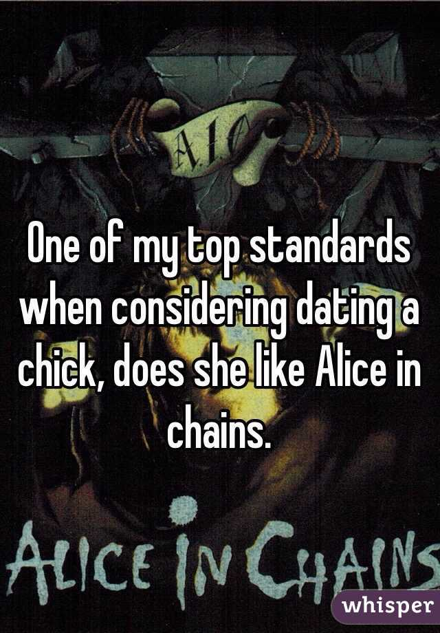 One of my top standards when considering dating a chick, does she like Alice in chains.
