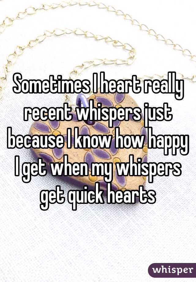 Sometimes I heart really recent whispers just because I know how happy I get when my whispers get quick hearts