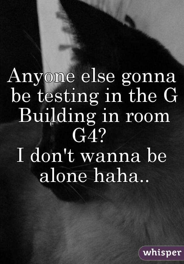 Anyone else gonna be testing in the G Building in room G4?   I don't wanna be alone haha..