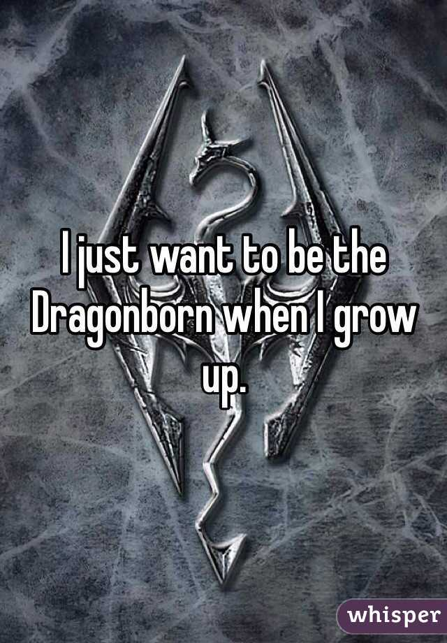 I just want to be the Dragonborn when I grow up.