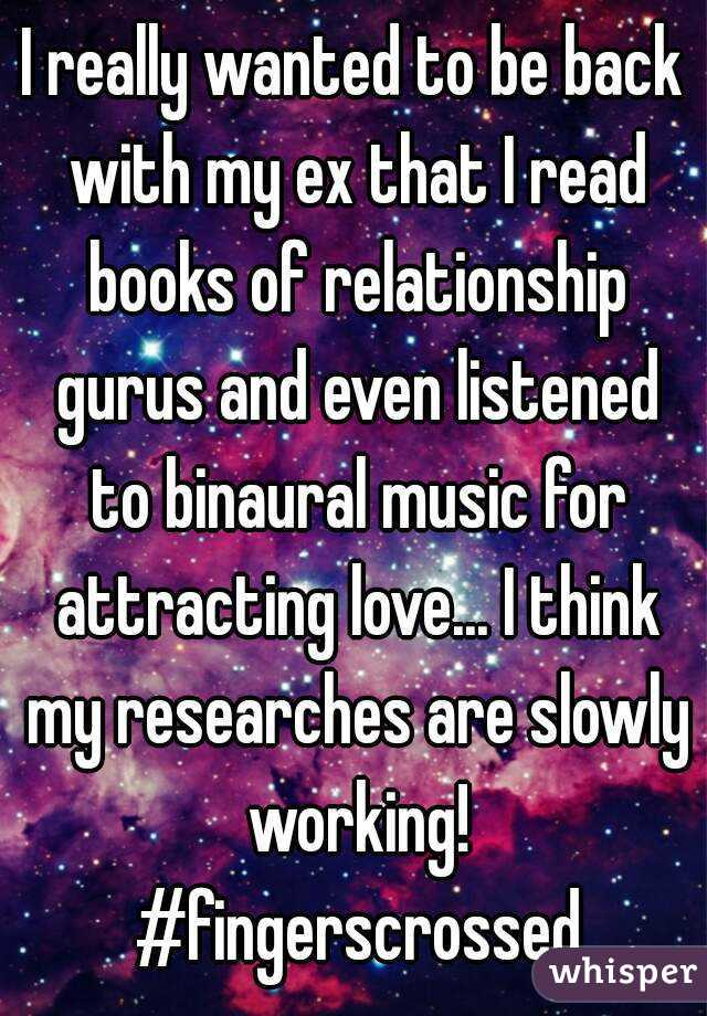 I really wanted to be back with my ex that I read books of relationship gurus and even listened to binaural music for attracting love... I think my researches are slowly working! #fingerscrossed