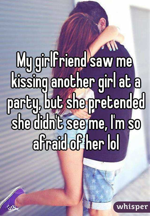 My girlfriend saw me kissing another girl at a party, but she pretended she didn't see me, I'm so afraid of her lol