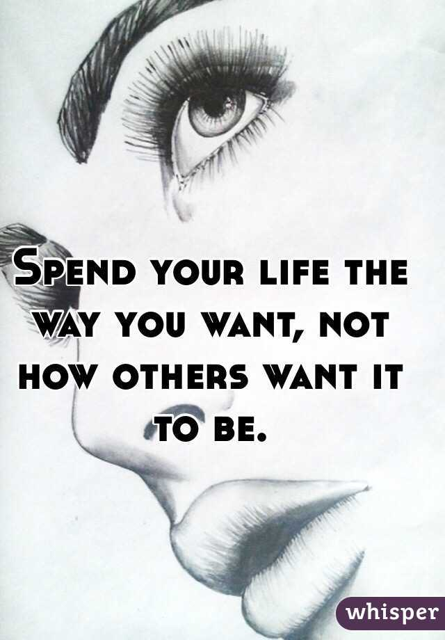 Spend your life the way you want, not how others want it to be.