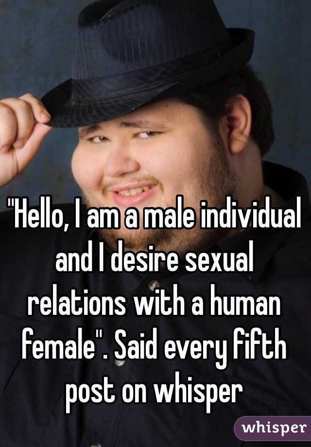 """""""Hello, I am a male individual and I desire sexual relations with a human female"""". Said every fifth post on whisper"""