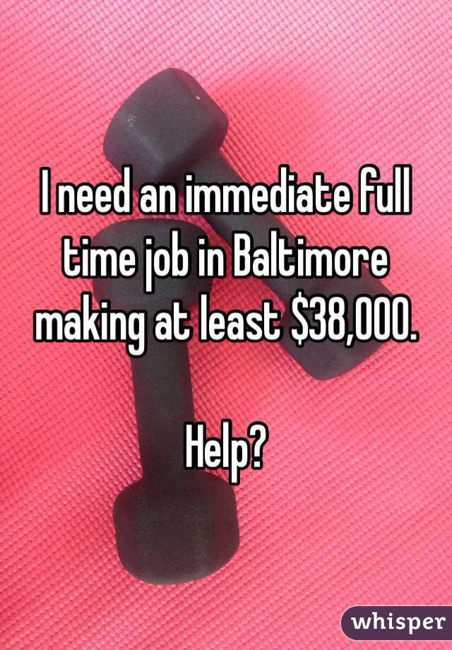 I need an immediate full time job in Baltimore making at least $38,000.   Help?