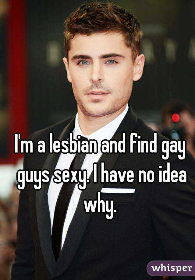 I'm a lesbian and find gay guys sexy. I have no idea why.